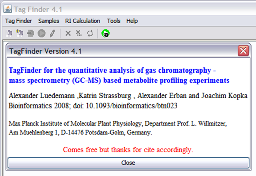TagFinder for the quantitative analysis of gas chromatography - mass spectrometry (GC-MS) based metabolite profiling experiments TagFinder performs a non-biased, multi-parallel analysis of GC-EI-TOF-MS metabolite profiles starting from chromatogram files and ending with a data matrix. This resulting data matrix can be used for the non-biased search for metabolic markers and metabolite identification within complex profiling experiments. If you have any questions about TagFinder, please contact  Alexander Erban: erban@mpimp-golm.mpg.de